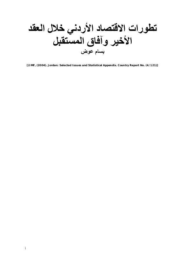 ﺗﻄﻮرات اﻻﻗﺘﺼﺎد اﻷردﻧﻲ ﺧﻼل اﻟﻌﻘﺪ اﻷﺧﻴﺮ وﺁﻓﺎق اﻟﻤﺴﺘﻘﺒﻞ ﺑﺴﺎم ﻋﻮض [(IMF, (2004). Jordan: Selected Issues and Statistical...