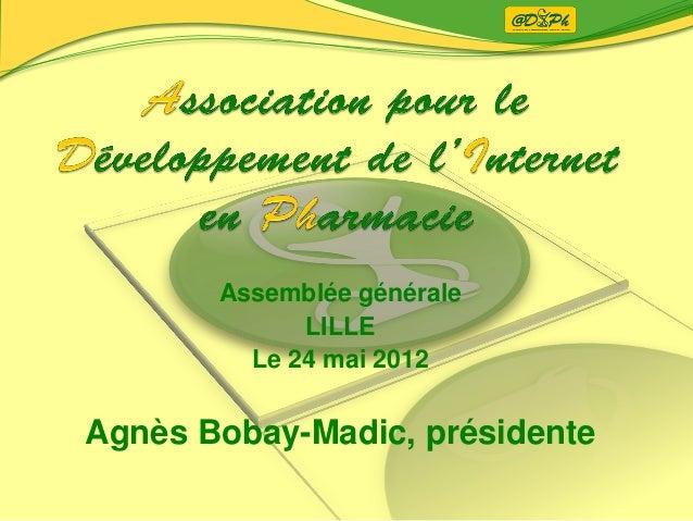 Assemblée généraleLILLELe 24 mai 2012Agnès Bobay-Madic, présidente