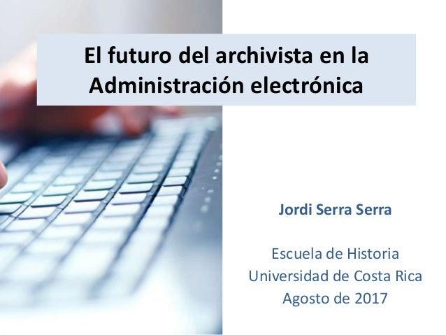 El futuro del archivista en la Administración electrónica - Jordi Serra Serra - Agosto de 2017 El futuro del archivista en...