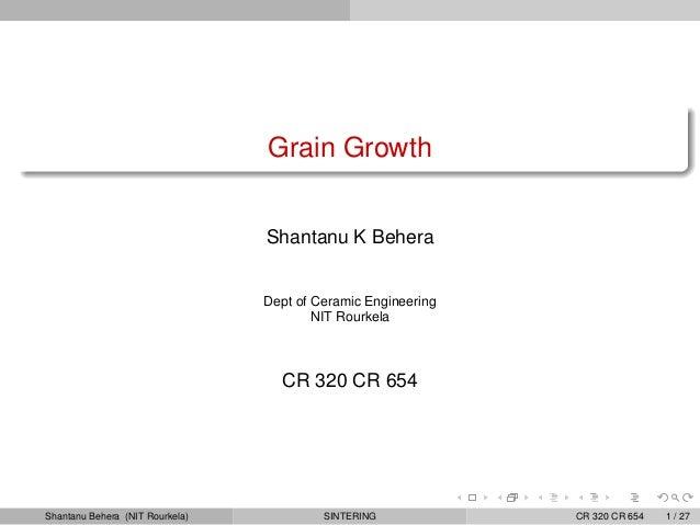 Grain Growth                                 Shantanu K Behera                                 Dept of Ceramic Engineering...