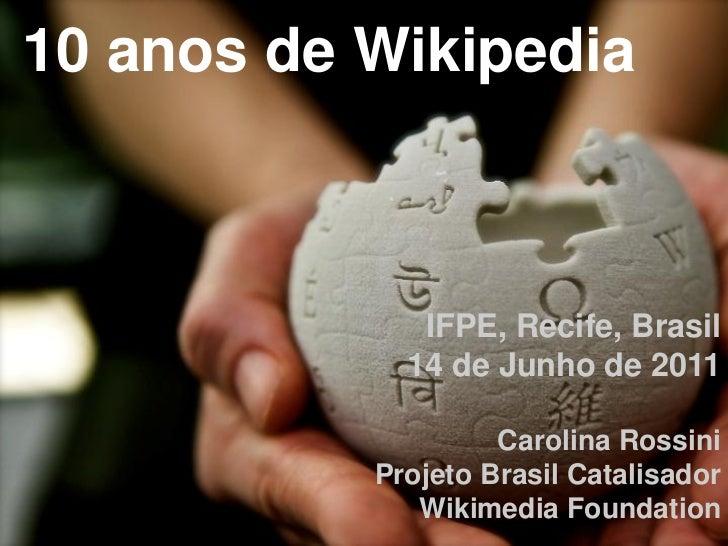 10 anos de Wikipedia              IFPE, Recife, Brasil             14 de Junho de 2011                    Carolina Rossini...