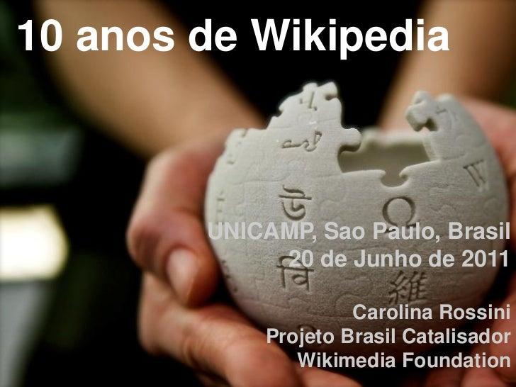 10 anos de Wikipedia        UNICAMP, Sao Paulo, Brasil             20 de Junho de 2011                      Carolina Rossi...