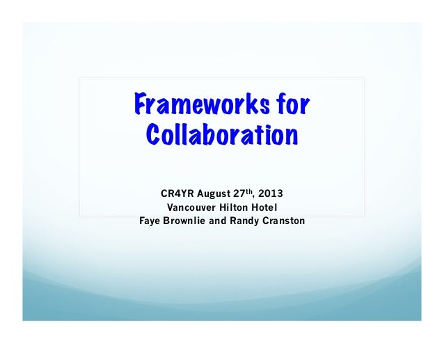 Frameworks for Collaboration CR4YR August 27th, 2013 Vancouver Hilton Hotel Faye Brownlie and Randy Cranston