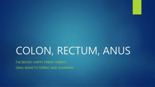 COLON, RECTUM, ANUS FACEBOOK: HAPPY FRIDAY KNIGHT ORAL EXAM TUTORING AND SUMMARY