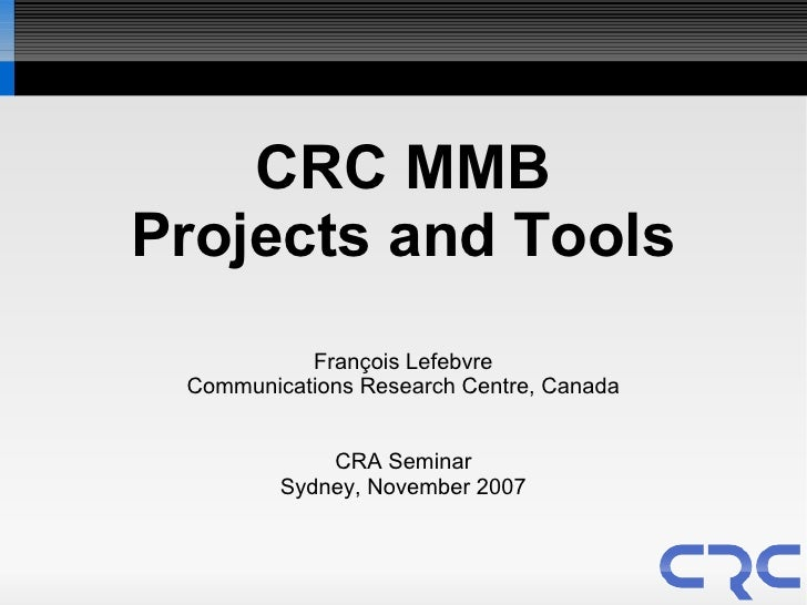 CRC MMB Projects and Tools            François Lefebvre  Communications Research Centre, Canada                CRA Seminar...