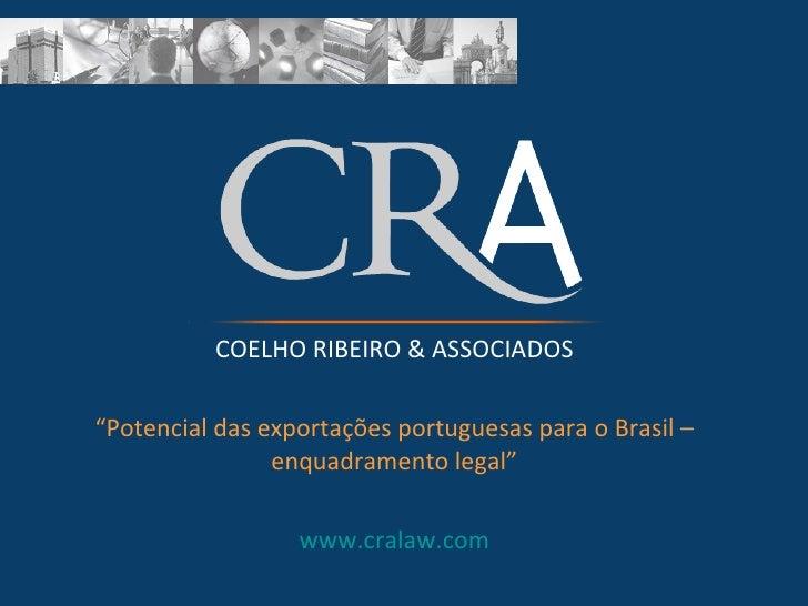 """COELHO RIBEIRO & ASSOCIADOS """" Potencial das exportações portuguesas para o Brasil – enquadramento legal"""" www.cralaw.com"""