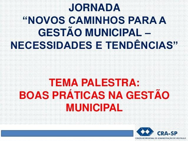 """JORNADA """"NOVOS CAMINHOS PARA A GESTÃO MUNICIPAL – NECESSIDADES E TENDÊNCIAS"""" TEMA PALESTRA: BOAS PRÁTICAS NA GESTÃO MUNICI..."""