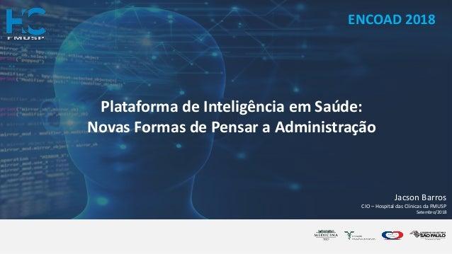 Jacson Barros CIO – Hospital das Clínicas da FMUSP Setembro/2018 Plataforma de Inteligência em Saúde: Novas Formas de Pens...
