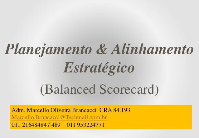 Planejamento & Alinhamento Estratégico (Balanced Scorecard) Adm. Marcello Oliveira Brancacci CRA 84.193 Marcello.Brancacci...