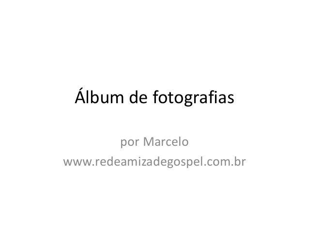 Álbum de fotografias por Marcelo www.redeamizadegospel.com.br