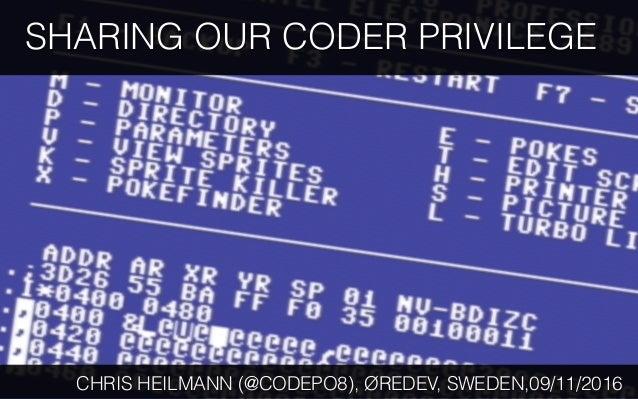 SHARING OUR CODER PRIVILEGE CHRIS HEILMANN (@CODEPO8), ØREDEV, SWEDEN,09/11/2016