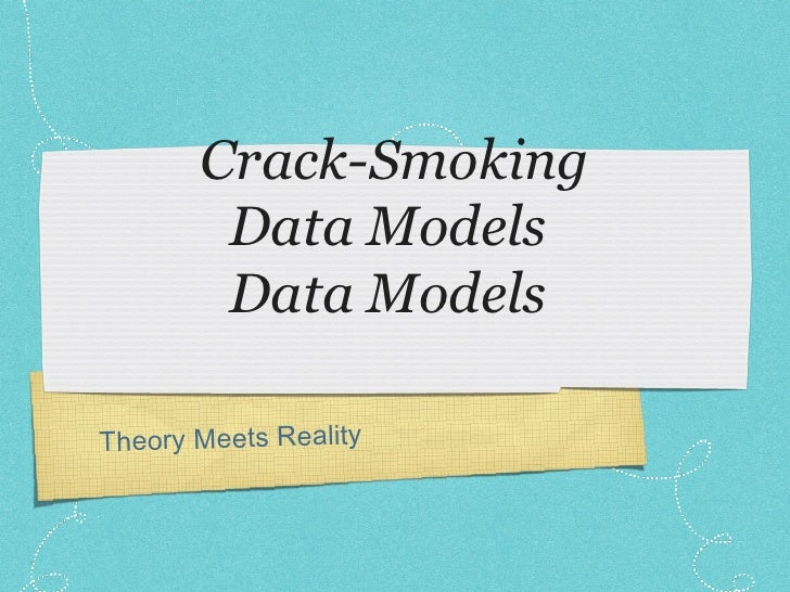 Crack-Smoking Data Models  Data Models  Theory Meets Reality