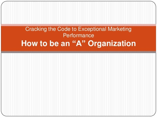 """Cracking the Code to Exceptional Marketing Performance  How to be an """"A"""" Organization"""
