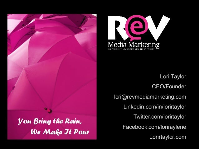 You Bring the Rain, We Make It Pour Lori Taylor CEO/Founder lori@revmediamarketing.com Linkedin.com/in/lorirtaylor Twitter...