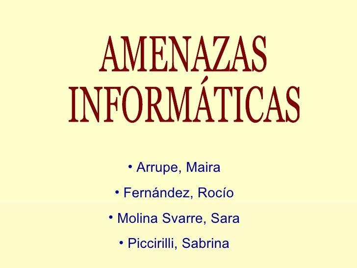 AMENAZAS  INFORMÁTICAS <ul><li>Arrupe, Maira </li></ul><ul><li>Fernández, Rocío </li></ul><ul><li>Molina Svarre, Sara </li...