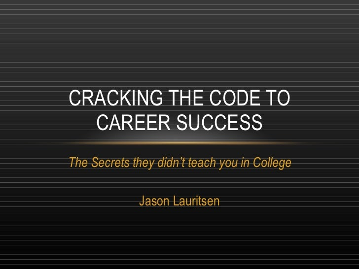 The Secrets they didn't teach you in College Jason Lauritsen CRACKING THE CODE TO CAREER SUCCESS