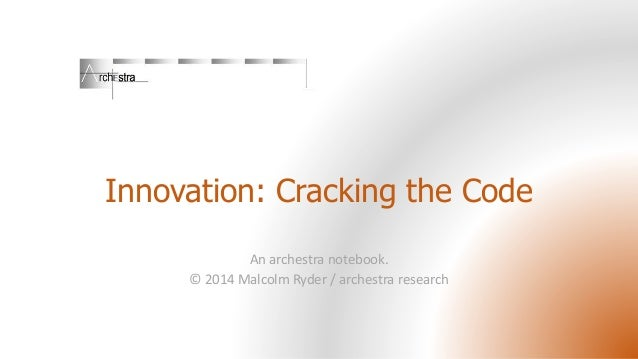 Innovation: Cracking the Code An archestra notebook. © 2014 Malcolm Ryder / archestra research