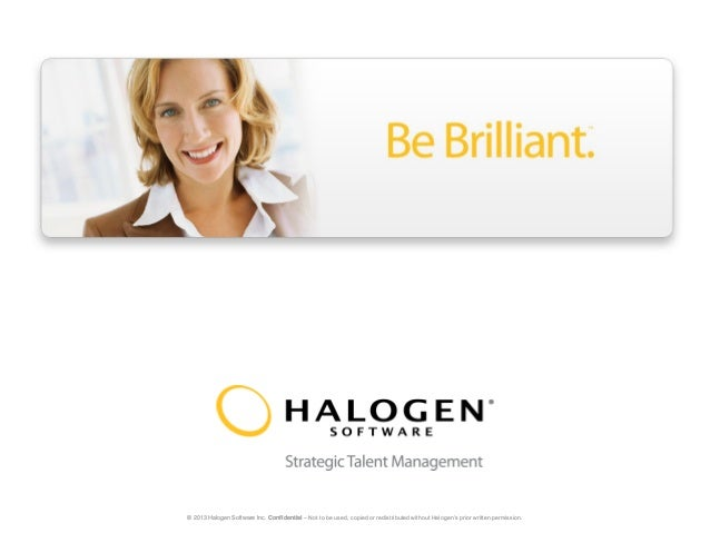 © 2013 Halogen Software Inc. Confidential – Not to be used, copied or redistributed without Halogen's prior written permis...