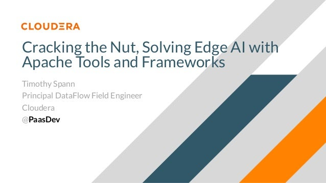 Cracking the Nut, Solving Edge AI with Apache Tools and Frameworks Timothy Spann Principal DataFlow Field Engineer Clouder...