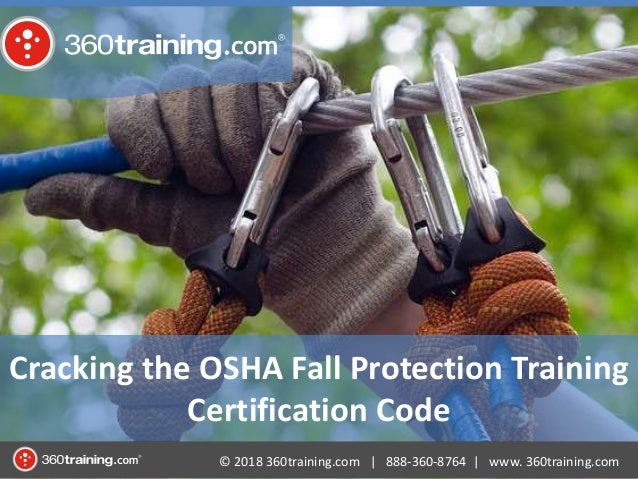 © 2018 360training.com | 888-360-8764 | www. 360training.com Cracking the OSHA Fall Protection Training Certification Code