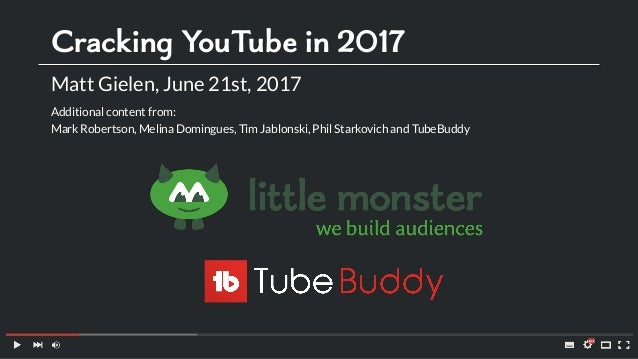 Cracking YouTube in 2017 Matt Gielen, June 21st, 2017 Additional content from: Mark Robertson, Melina Domingues, Tim Jablo...