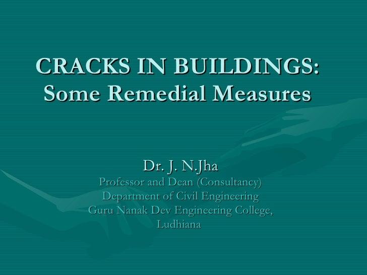 CRACKS IN BUILDINGS: Some Remedial Measures Dr. J. N.Jha Professor and Dean (Consultancy) Department of Civil Engineering ...