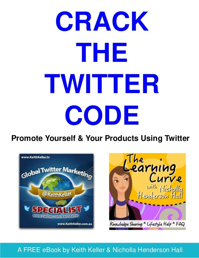 A FREE eBook by Keith Keller & Nicholla Henderson Hall CRACK THE TWITTER CODE Promote Yourself & Your Products Using Twitt...