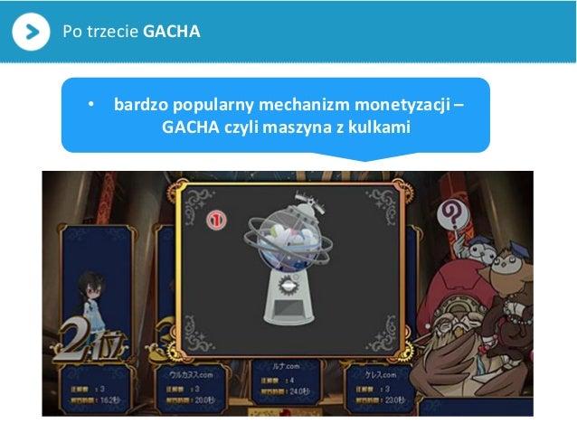 Po trzecie GACHA• bardzo popularny mechanizm monetyzacji –GACHA czyli maszyna z kulkami