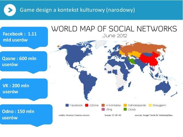 Game design a kontekst kulturowy (narodowy)Facebook : 1.11mld userówQzone : 600 mlnuserówVK : 200 mlnuserówOdno : 150 mlnu...