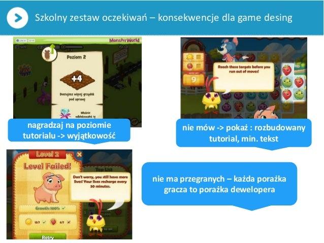 Szkolny zestaw oczekiwań – konsekwencje dla game desingnie mów -> pokaż : rozbudowanytutorial, min. tekstnagradzaj na pozi...