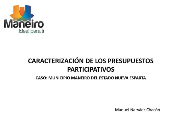 CARACTERIZACIÓN DE LOS PRESUPUESTOS  PARTICIPATIVOS  CASO: MUNICIPIO MANEIRO DEL ESTADO NUEVA ESPARTA  Manuel Narváez Chac...