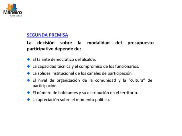 SEGUNDA PREMISA  La decisión sobre la modalidad del presupuesto  participativo depende de:  El talante democrático del alc...