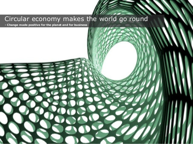Circular economy makes the world go round - Change made positive for the planet and for business  1