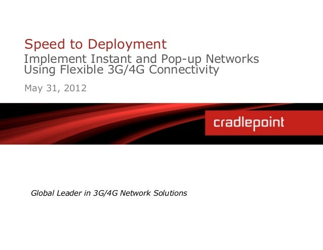 Speed to DeploymentImplement Instant and Pop-up NetworksUsing Flexible 3G/4G ConnectivityMay 31, 2012 Global Leader in 3G/...
