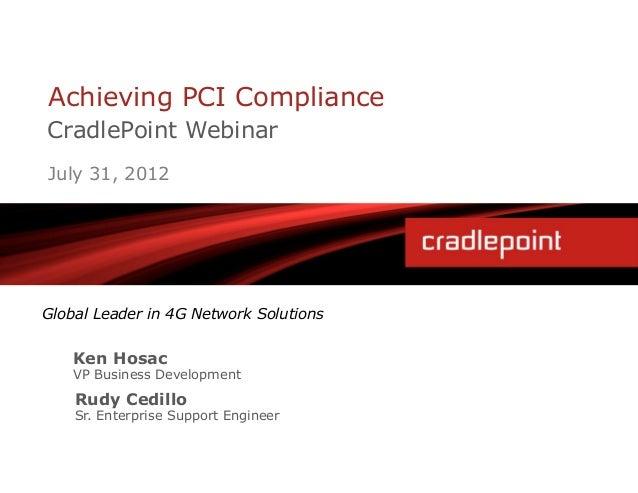 Achieving PCI ComplianceCradlePoint WebinarJuly 31, 2012Global Leader in 4G Network Solutions    Ken Hosac    VP Business ...