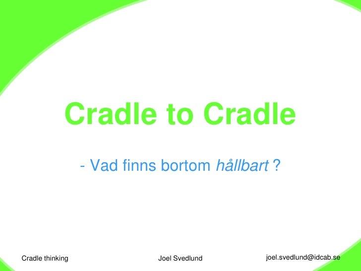 Cradle thinking<br />Joel Svedlund<br />Cradle to Cradle<br /><ul><li>Vad finns bortom hållbart ?</li></li></ul><li>Cradle...