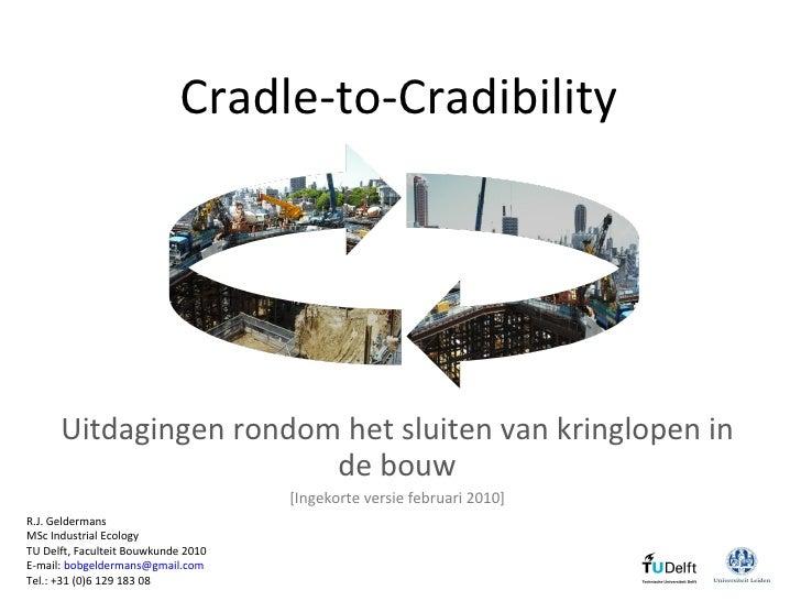Cradle-to-Cradibility   Uitdagingen  rondom  het sluiten van kringlopen in de bouw [Ingekorte versie februari 2010] R.J. G...
