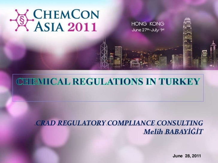 CHEMICAL REGULATIONS IN TURKEY<br />CRAD REGULATORY COMPLIANCE CONSULTING<br />Melih BABAYİĞİT<br />June28, 2011<br />