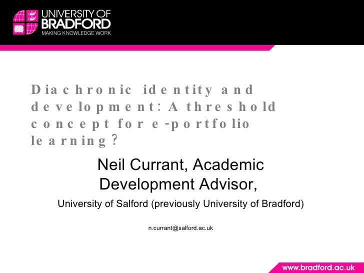 Diachronic identity and development: A threshold concept for e-portfolio learning? Neil Currant, Academic Development Advi...
