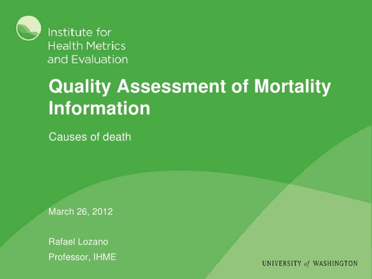 Quality Assessment of MortalityInformationCauses of deathMarch 26, 2012Rafael LozanoProfessor, IHME