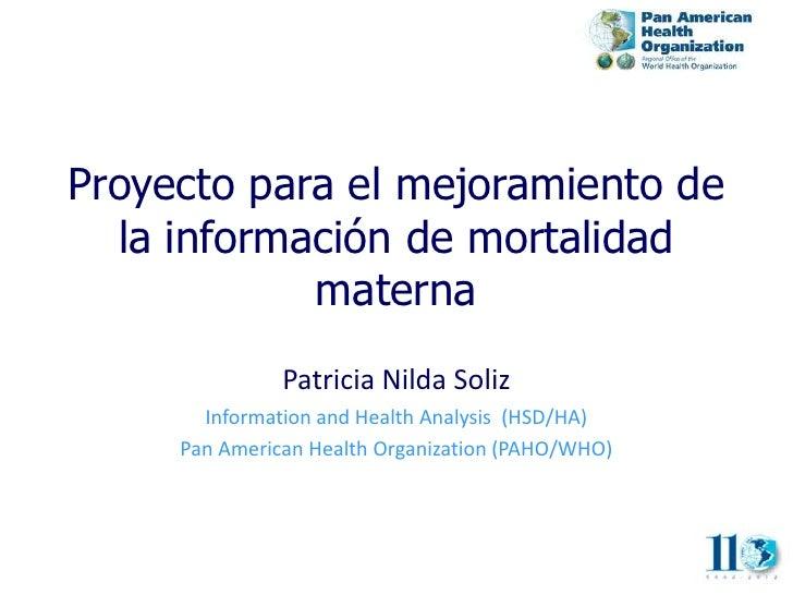 Proyecto para el mejoramiento de  la información de mortalidad            materna               Patricia Nilda Soliz      ...