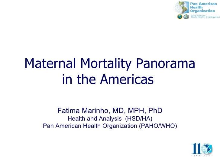 Maternal Mortality Panorama     in the Americas      Fatima Marinho, MD, MPH, PhD         Health and Analysis (HSD/HA)  Pa...