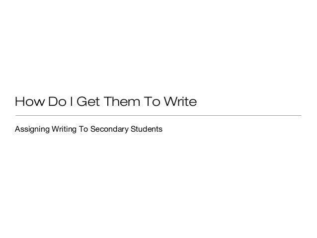 How Do I Get Them To Write Assigning Writing To Secondary Students