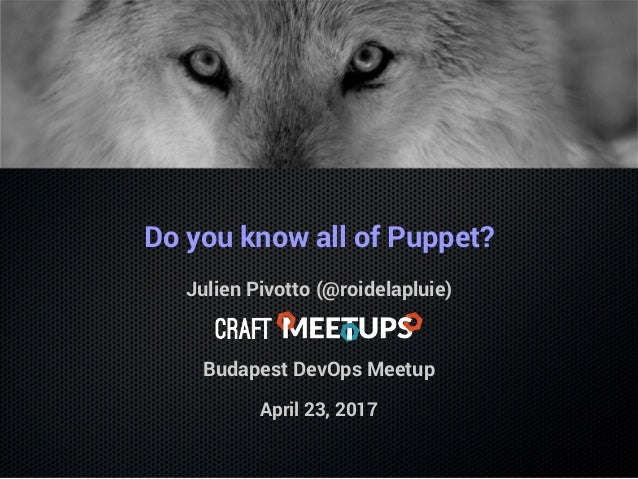 Do you know all of Puppet? Julien Pivotto (@roidelapluie) Budapest DevOps Meetup April 23, 2017