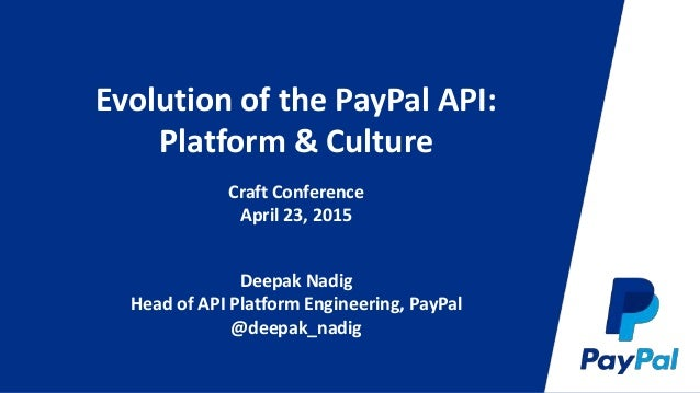 Evolution of the PayPal API: Platform & Culture Craft Conference April 23, 2015 Deepak Nadig Head of API Platform Engineer...