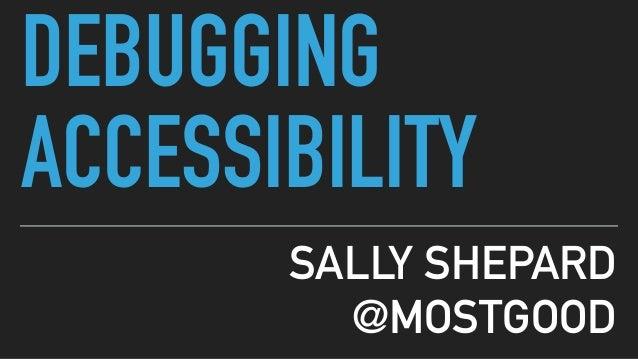 DEBUGGING ACCESSIBILITY SALLY SHEPARD @MOSTGOOD
