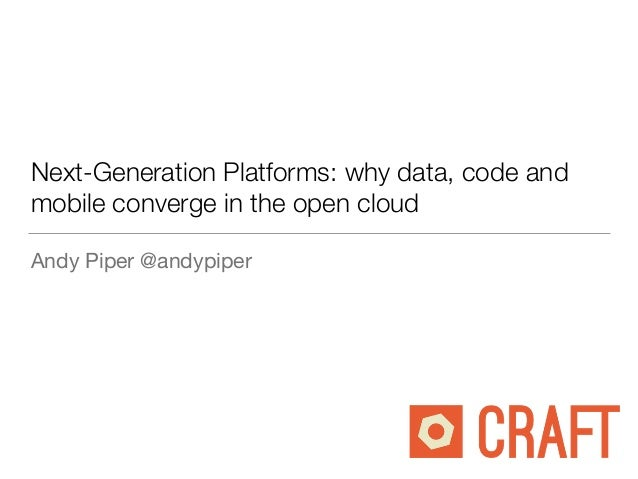 Next-Generation Platforms: why data, code and mobile converge in the open cloud Andy Piper @andypiper