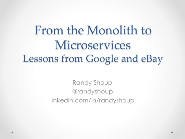 From the Monolith to Microservices Lessons from Google and eBay Randy Shoup @randyshoup linkedin.com/in/randyshoup
