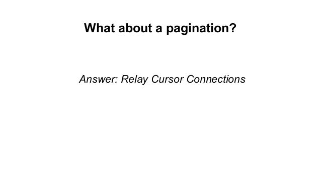 What about a pagination? Answer: Relay Cursor Connections