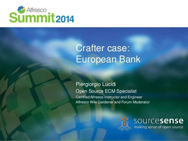 Crafter case:  European Bank  Piergiorgio Lucidi  Open Source ECM Specialist  Certified Alfresco Instructor and Engineer  ...